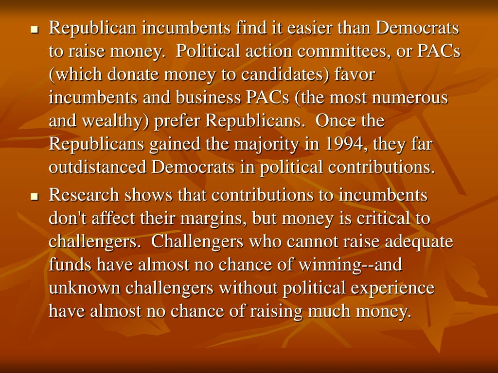 Republican incumbents find it easier than Democrats to raise money.  Political action committees, or PACs (which donate money to candidates) favor incumbents and business PACs (the most numerous and wealthy) prefer Republicans.  Once the Republicans gained the majority in 1994, they far outdistanced Democrats in political contributions.