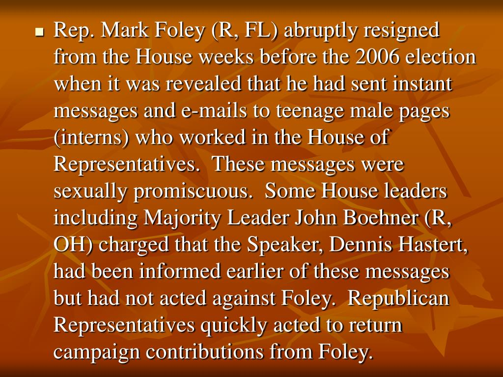 Rep. Mark Foley (R, FL) abruptly resigned from the House weeks before the 2006 election when it was revealed that he had sent instant messages and e-mails to teenage male pages (interns) who worked in the House of Representatives.  These messages were sexually promiscuous.  Some House leaders including Majority Leader John Boehner (R, OH) charged that the Speaker, Dennis Hastert, had been informed earlier of these messages but had not acted against Foley.  Republican Representatives quickly acted to return campaign contributions from Foley.