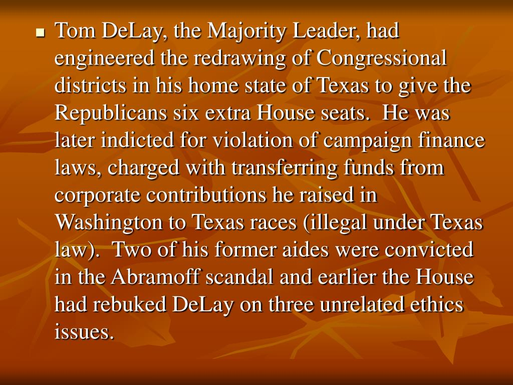 Tom DeLay, the Majority Leader, had engineered the redrawing of Congressional districts in his home state of Texas to give the Republicans six extra House seats.  He was later indicted for violation of campaign finance laws, charged with transferring funds from corporate contributions he raised in Washington to Texas races (illegal under Texas law).  Two of his former aides were convicted in the Abramoff scandal and earlier the House had rebuked DeLay on three unrelated ethics issues.