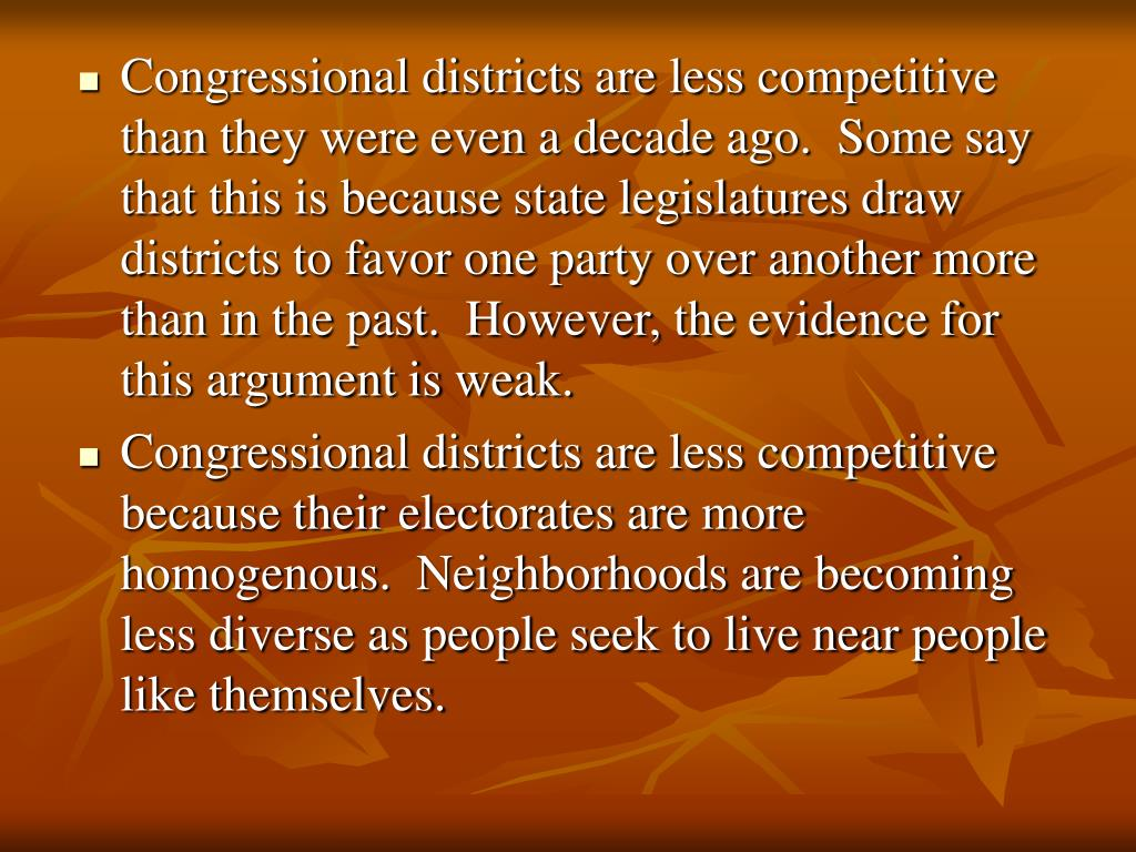 Congressional districts are less competitive than they were even a decade ago.  Some say that this is because state legislatures draw districts to favor one party over another more than in the past.  However, the evidence for this argument is weak.