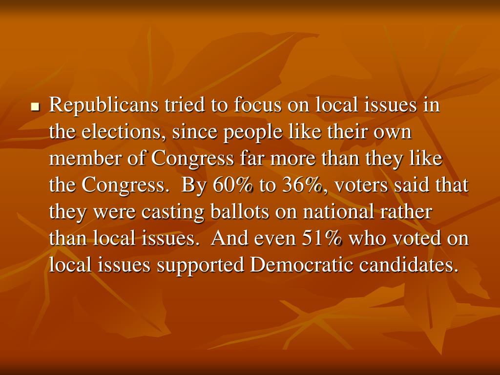 Republicans tried to focus on local issues in  the elections, since people like their own member of Congress far more than they like the Congress.  By 60% to 36%, voters said that they were casting ballots on national rather than local issues.  And even 51% who voted on local issues supported Democratic candidates.