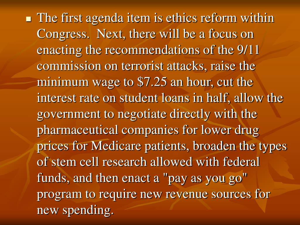 """The first agenda item is ethics reform within Congress.  Next, there will be a focus on enacting the recommendations of the 9/11 commission on terrorist attacks, raise the minimum wage to $7.25 an hour, cut the interest rate on student loans in half, allow the government to negotiate directly with the pharmaceutical companies for lower drug prices for Medicare patients, broaden the types of stem cell research allowed with federal funds, and then enact a """"pay as you go"""" program to require new revenue sources for new spending."""