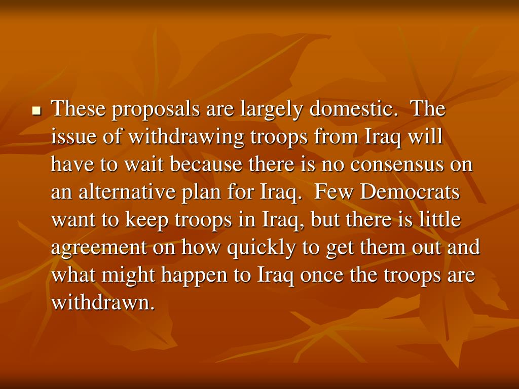 These proposals are largely domestic.  The issue of withdrawing troops from Iraq will have to wait because there is no consensus on an alternative plan for Iraq.  Few Democrats want to keep troops in Iraq, but there is little agreement on how quickly to get them out and what might happen to Iraq once the troops are withdrawn.