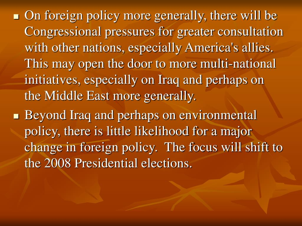 On foreign policy more generally, there will be Congressional pressures for greater consultation with other nations, especially America's allies.  This may open the door to more multi-national initiatives, especially on Iraq and perhaps on the Middle East more generally.