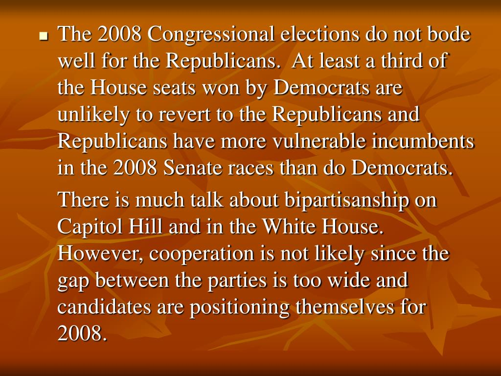 The 2008 Congressional elections do not bode well for the Republicans.  At least a third of the House seats won by Democrats are unlikely to revert to the Republicans and Republicans have more vulnerable incumbents in the 2008 Senate races than do Democrats.
