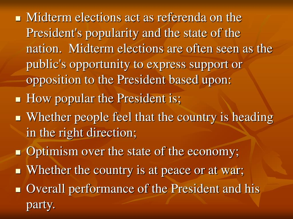 Midterm elections act as referenda on the President's popularity and the state of the nation.  Midterm elections are often seen as the public's opportunity to express support or opposition to the President based upon: