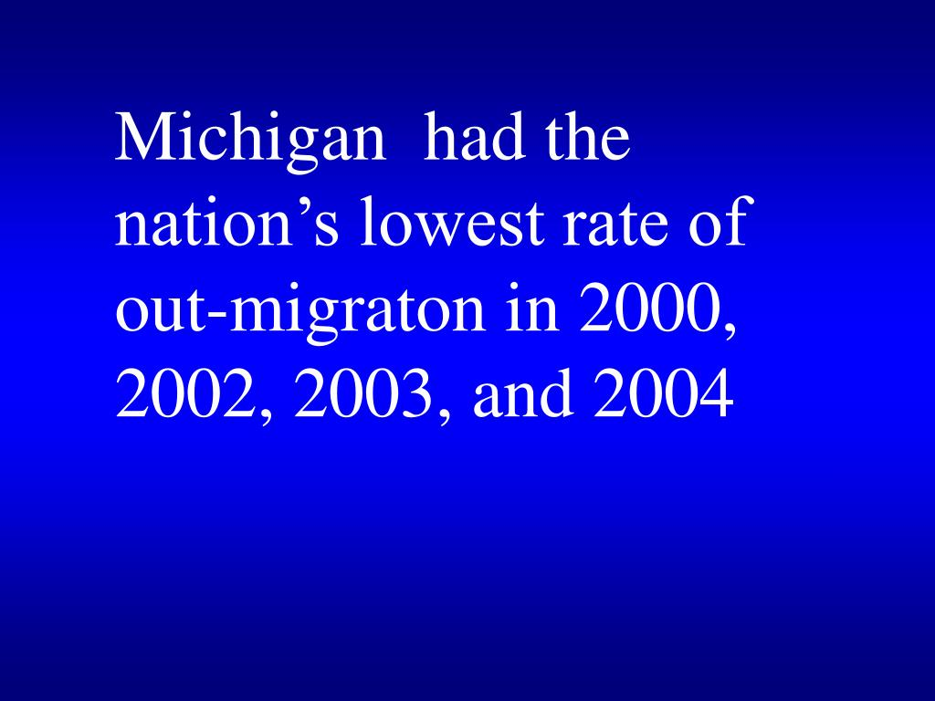 Michigan  had the nation's lowest rate of  out-migraton in 2000, 2002, 2003, and 2004
