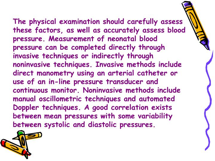 The physical examination should carefully assess these factors, as well as accurately assess blood pressure. Measurement of neonatal blood pressure can be completed directly through invasive techniques or indirectly through noninvasive techniques. Invasive methods include direct manometry using an arterial catheter or use of an in-line pressure transducer and continuous monitor. Noninvasive methods include manual oscillometric techniques and automated Doppler techniques. A good correlation exists between mean pressures with some variability between systolic and diastolic pressures.