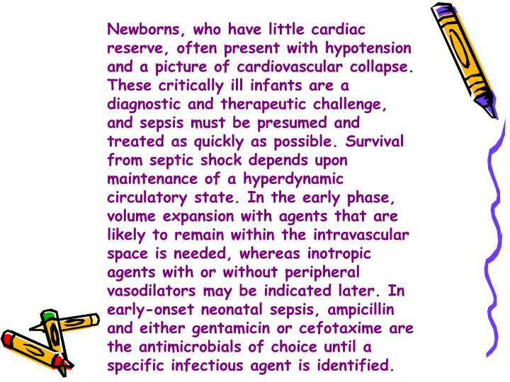 Newborns, who have little cardiac reserve, often present with hypotension and a picture of cardiovascular collapse. These critically ill infants are a diagnostic and therapeutic challenge, and sepsis must be presumed and treated as quickly as possible. Survival from septic shock depends upon maintenance of a hyperdynamic circulatory state. In the early phase, volume expansion with agents that are likely to remain within the intravascular space is needed, whereas inotropic agents with or without peripheral vasodilators may be indicated later. In early-onset neonatal sepsis, ampicillin and either gentamicin or cefotaxime are the antimicrobials of choice until a specific infectious agent is identified.