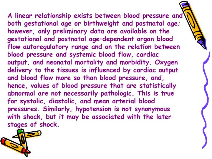 A linear relationship exists between blood pressure and both gestational age or birthweight and postnatal age; however, only preliminary data are available on the gestational and postnatal age–dependent organ blood flow autoregulatory range and on the relation between blood pressure and systemic blood flow, cardiac output, and neonatal mortality and morbidity. Oxygen delivery to the tissues is influenced by cardiac output and blood flow more so than blood pressure, and, hence, values of blood pressure that are statistically abnormal are not necessarily pathologic. This is true for systolic, diastolic, and mean arterial blood pressures. Similarly, hypotension is not synonymous with shock, but it may be associated with the later stages of shock.