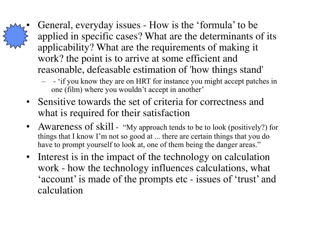 General, everyday issues - How is the 'formula' to be applied in specific cases? What are the determinants of its applicability? What are the requirements of making it work? the point is to arrive at some efficient and reasonable, defeasable estimation of 'how things stand'