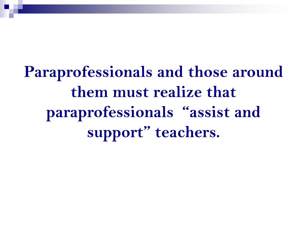 "Paraprofessionals and those around them must realize that paraprofessionals  ""assist and support"" teachers."