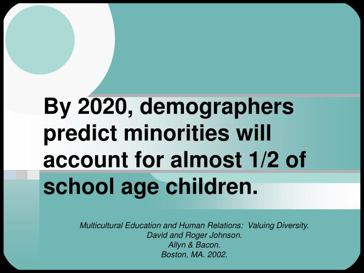 By 2020, demographers predict minorities will account for almost 1/2 of school age children.
