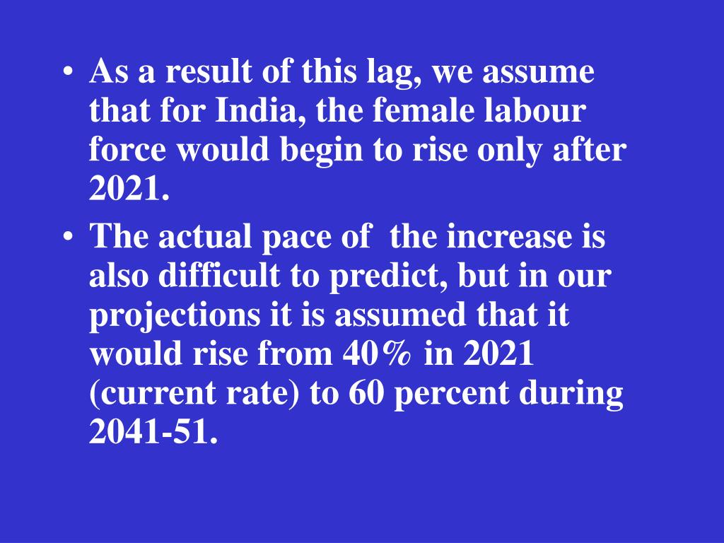 As a result of this lag, we assume that for India, the female labour force would begin to rise only after 2021.
