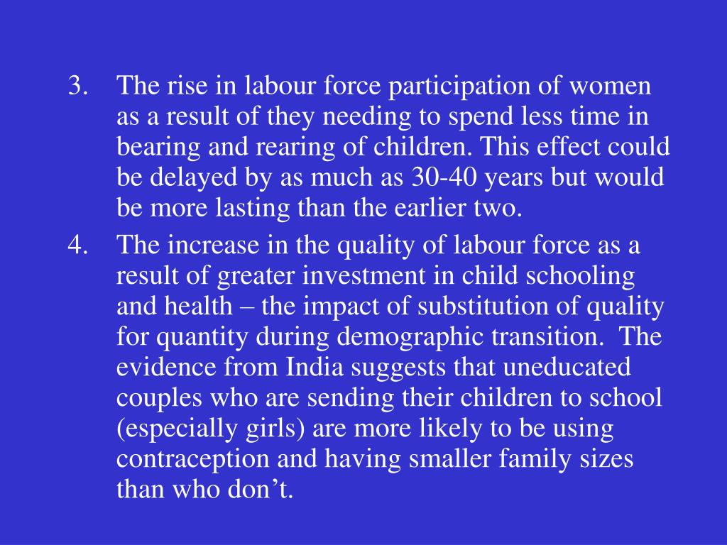 The rise in labour force participation of women as a result of they needing to spend less time in bearing and rearing of children. This effect could be delayed by as much as 30-40 years but would be more lasting than the earlier two.