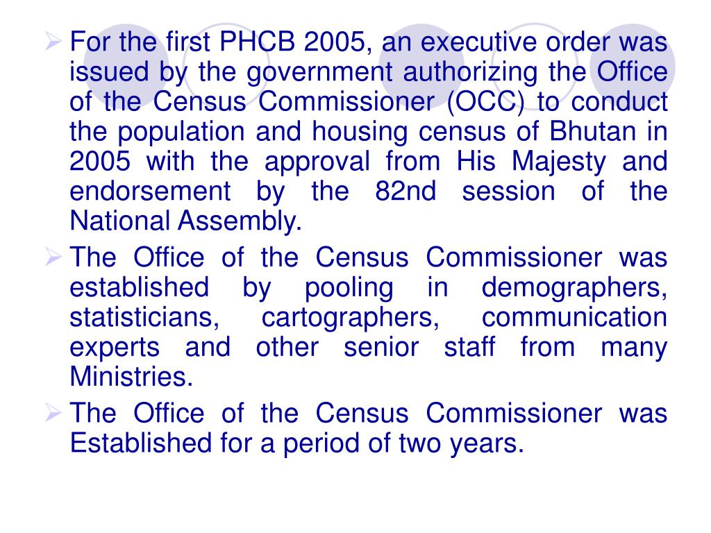 For the first PHCB 2005, an executive order was issued by the government authorizing the Office of the Census Commissioner (OCC) to conduct the population and housing census of Bhutan in 2005 with the approval from His Majesty and endorsement by the 82nd session of the National Assembly.