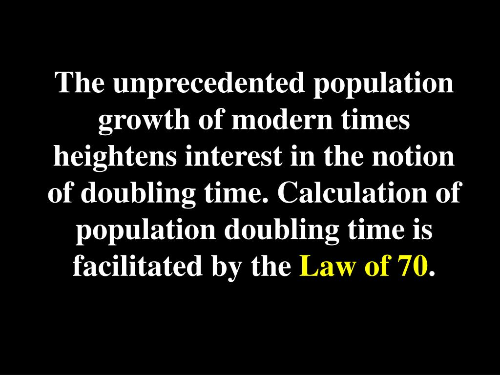 The unprecedented population growth of modern times heightens interest in the notion of doubling time. Calculation of population doubling time is facilitated by the