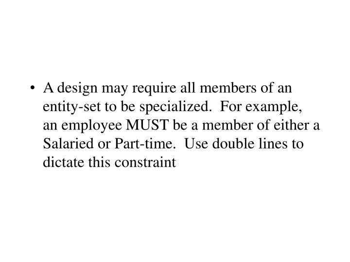 A design may require all members of an entity-set to be specialized.  For example, an employee MUST be a member of either a Salaried or Part-time.  Use double lines to dictate this constraint