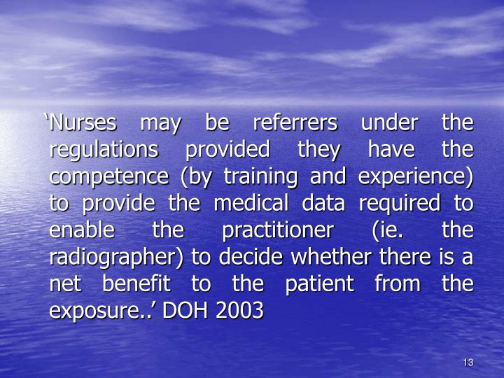 'Nurses may be referrers under the regulations provided they have the competence (by training and experience) to provide the medical data required to enable the practitioner (ie. the radiographer) to decide whether there is a net benefit to the patient from the exposure..' DOH 2003