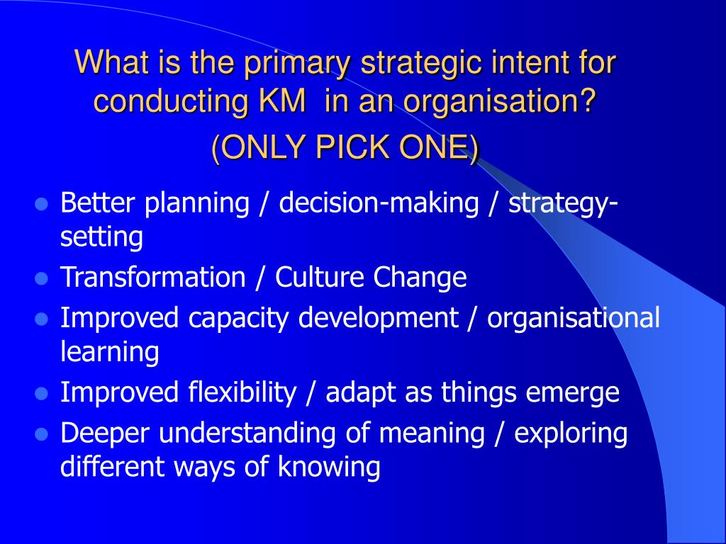 What is the primary strategic intent for conducting KM  in an organisation?