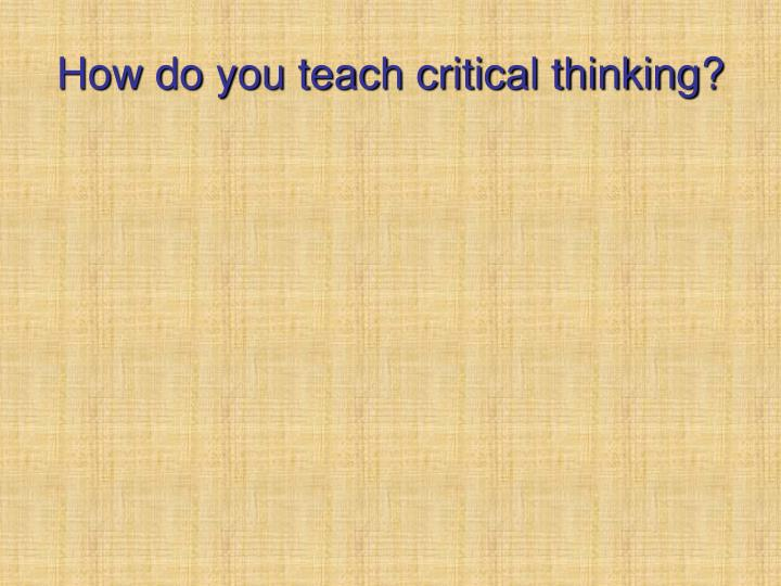 How do you teach critical thinking?