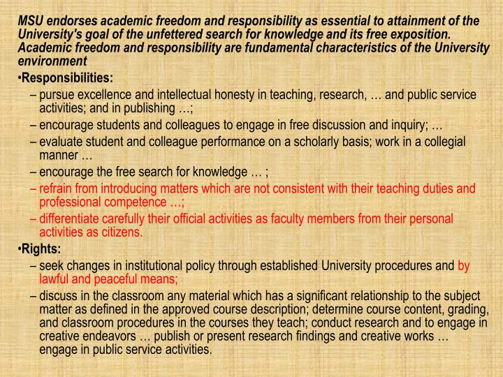 MSU endorses academic freedom and responsibility as essential to attainment of the University's goal of the unfettered search for knowledge and its free exposition. Academic freedom and responsibility are fundamental characteristics of the University environment