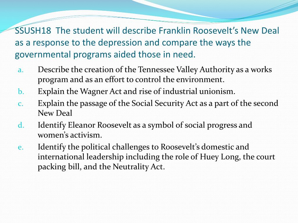SSUSH18  The student will describe Franklin Roosevelt's New Deal as a response to the depression and compare the ways the governmental programs aided those in need.