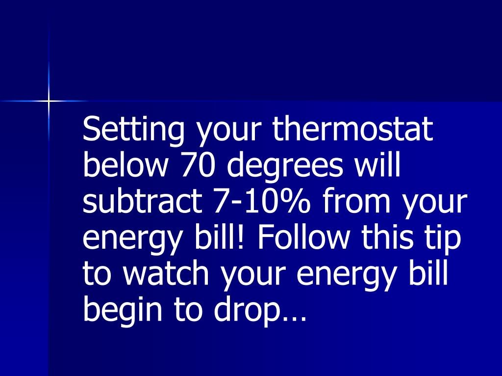 Setting your thermostat below 70 degrees will subtract 7-10% from your energy bill! Follow this tip to watch your energy bill begin to drop…