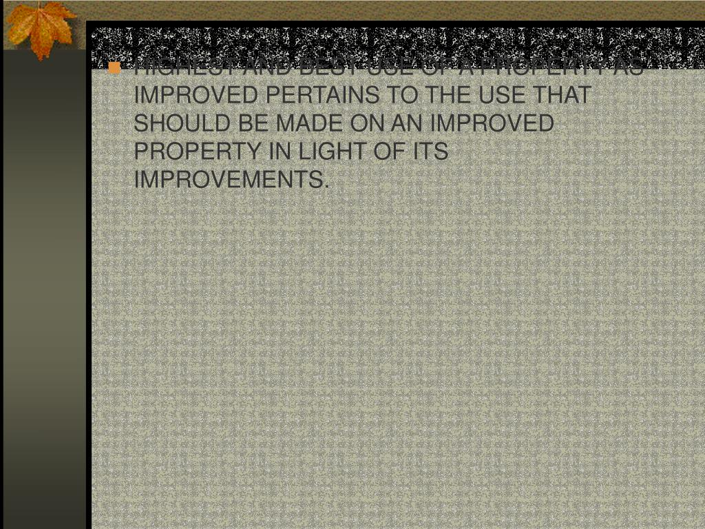 HIGHEST AND BEST USE OF A PROPERTY AS IMPROVED PERTAINS TO THE USE THAT SHOULD BE MADE ON AN IMPROVED PROPERTY IN LIGHT OF ITS IMPROVEMENTS.