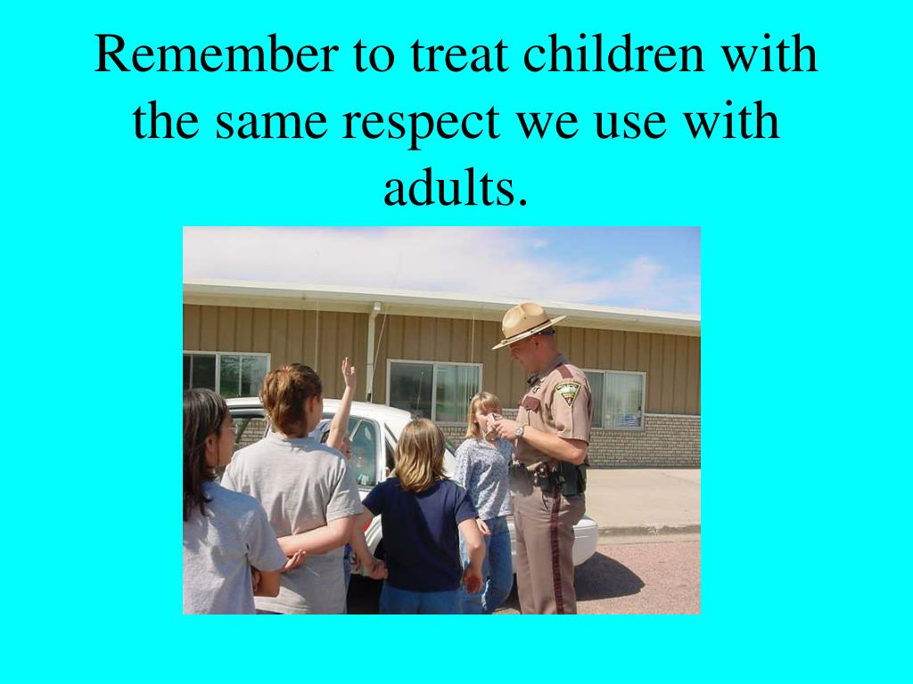 Remember to treat children with the same respect we use with adults.