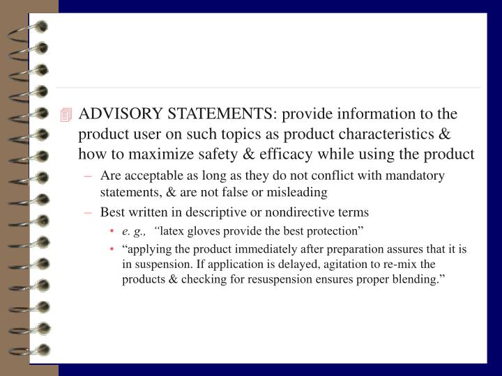 ADVISORY STATEMENTS: provide information to the product user on such topics as product characteristics & how to maximize safety & efficacy while using the product