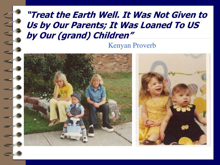 """Treat the Earth Well. It Was Not Given to Us by Our Parents; It Was Loaned To US by Our (grand) Children"""