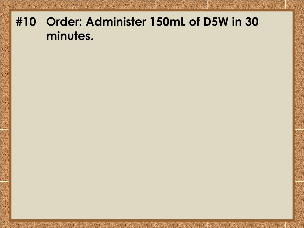 #10Order: Administer 150mL of D5W in 30 minutes.
