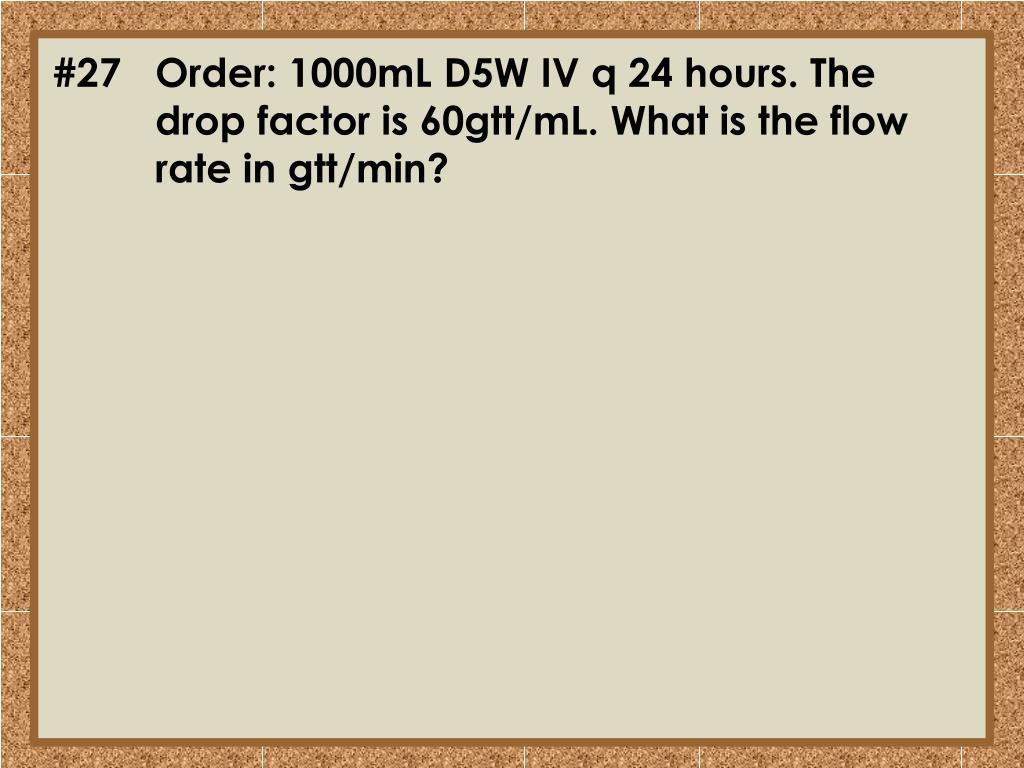 #27Order: 1000mL D5W IV q 24 hours. The drop factor is 60gtt/
