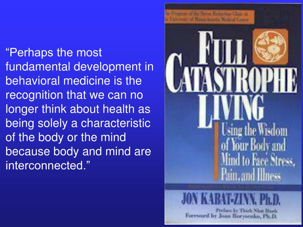 """Perhaps the most fundamental development in behavioral medicine is the recognition that we can no longer think about health as being solely a characteristic of the body or the mind because body and mind are interconnected."""