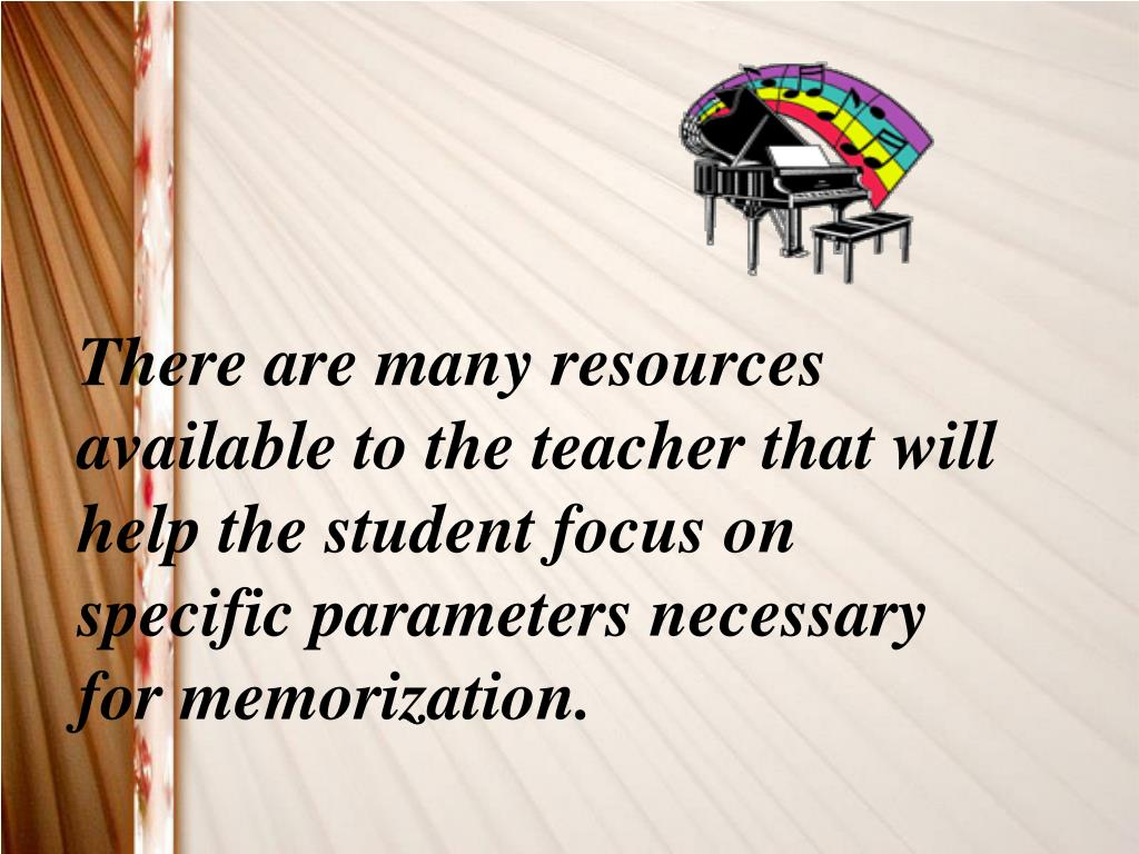 There are many resources available to the teacher that will help the student focus on specific parameters necessary for memorization.