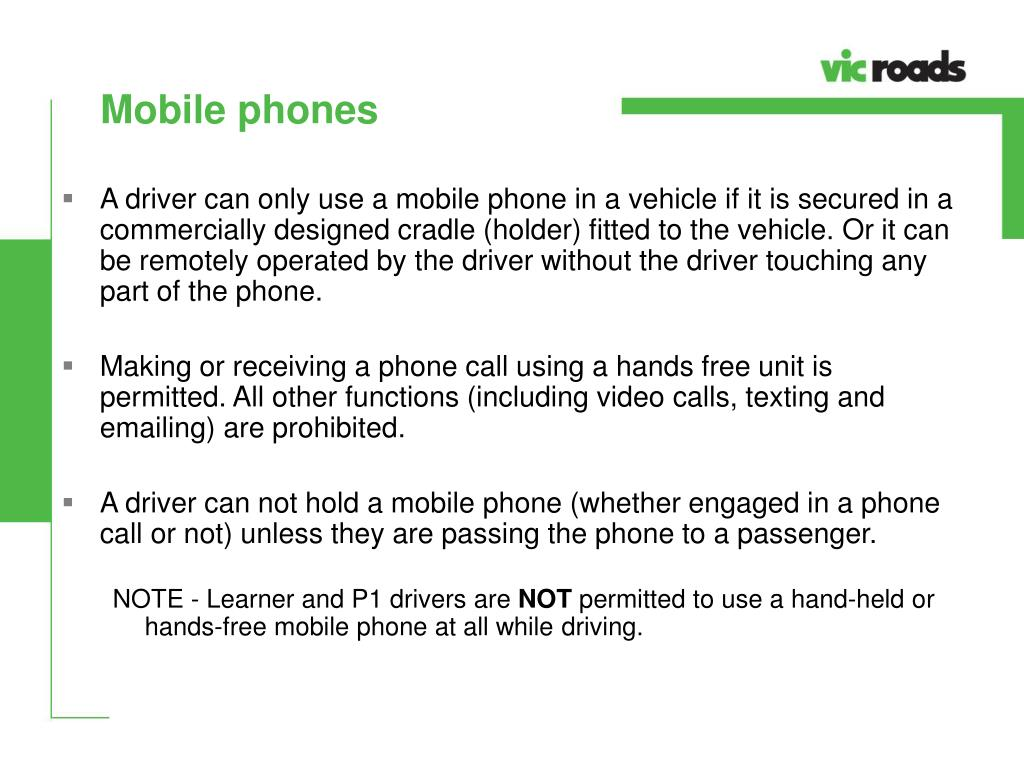 A driver can only use a mobile phone in a vehicle if it is secured in a commercially designed cradle (holder) fitted to the vehicle. Or it can be remotely operated by the driver without the driver touching any part of the phone.