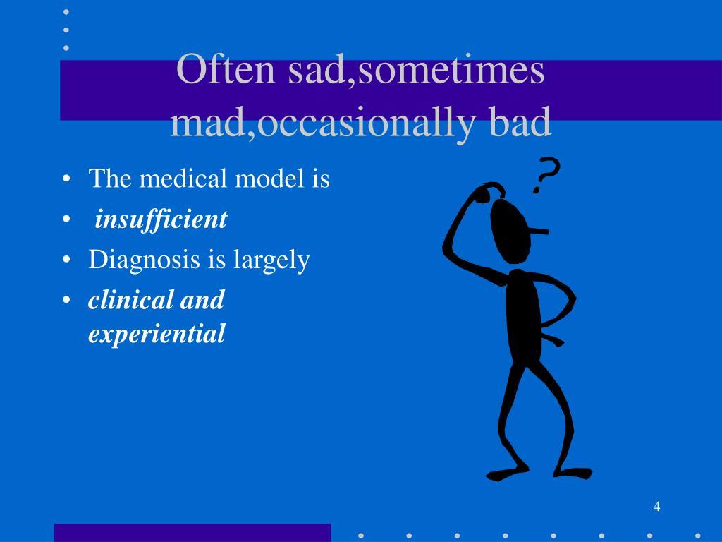 Often sad,sometimes mad,occasionally bad
