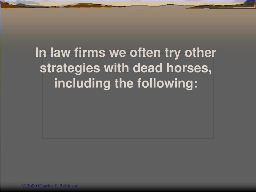 In law firms we often try other strategies with dead horses,