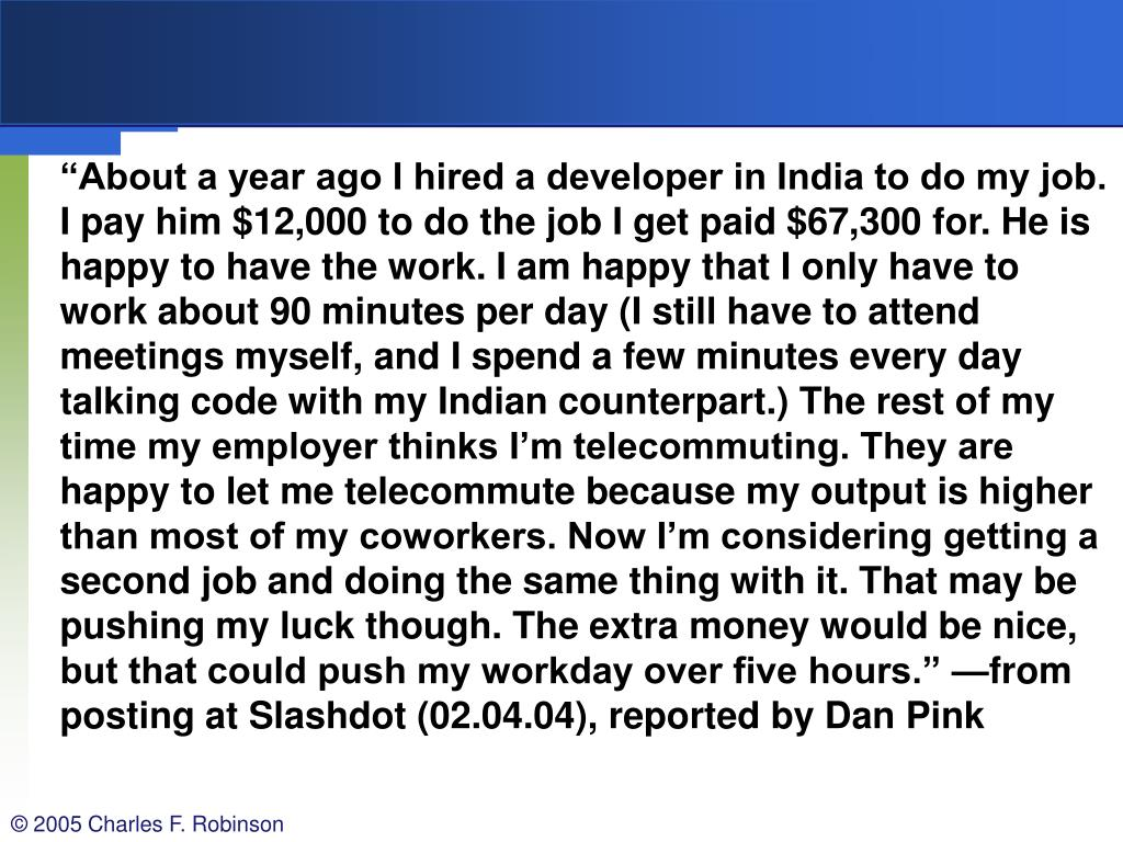 """""""About a year ago I hired a developer in India to do my job. I pay him $12,000 to do the job I get paid $67,300 for. He is happy to have the work. I am happy that I only have to work about 90 minutes per day (I still have to attend meetings myself, and I spend a few minutes every day talking code with my Indian counterpart.) The rest of my time my employer thinks I'm telecommuting. They are happy to let me telecommute because my output is higher than most of my coworkers. Now I'm considering getting a second job and doing the same thing with it. That may be pushing my luck though. The extra money would be nice, but that could push my workday over five hours."""" —from posting at Slashdot (02.04.04), reported by Dan Pink"""