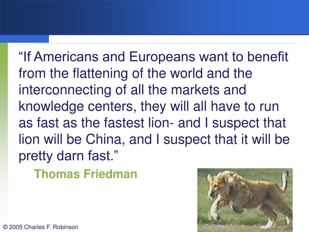 """""""If Americans and Europeans want to benefit from the flattening of the world and the interconnecting of all the markets and knowledge centers, they will all have to run as fast as the fastest lion- and I suspect that lion will be China, and I suspect that it will be pretty darn fast."""""""