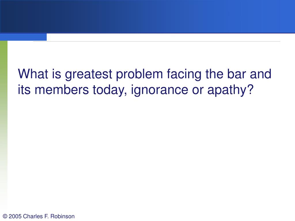What is greatest problem facing the bar and its members today, ignorance or apathy?