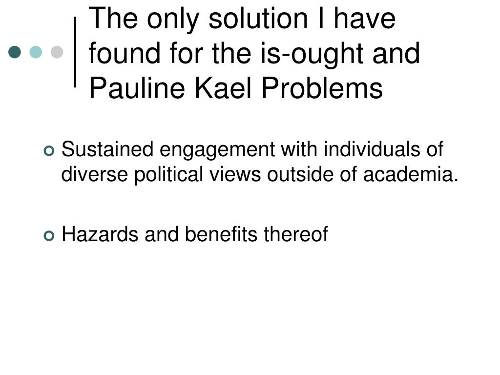 The only solution I have found for the is-ought and Pauline Kael Problems