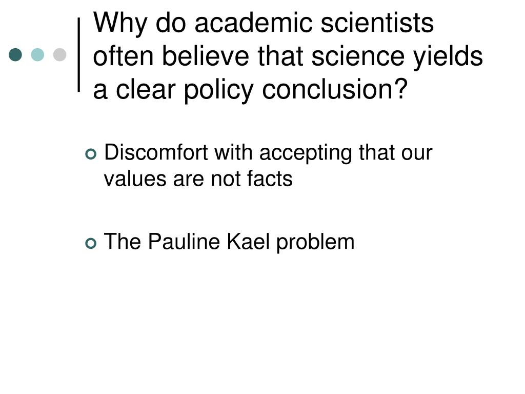Why do academic scientists often believe that science yields a clear policy conclusion?