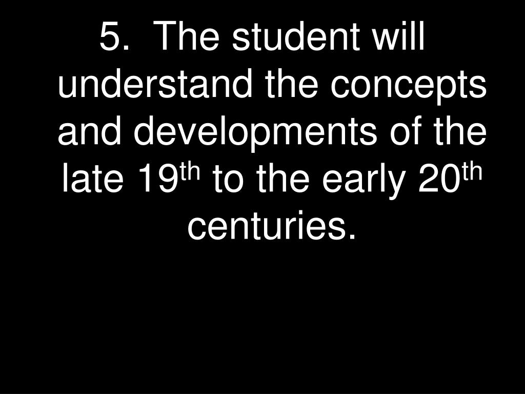 5.  The student will understand the concepts and developments of the late 19