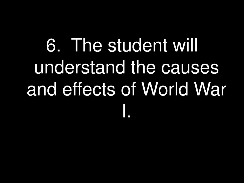 6.  The student will understand the causes and effects of World War I.