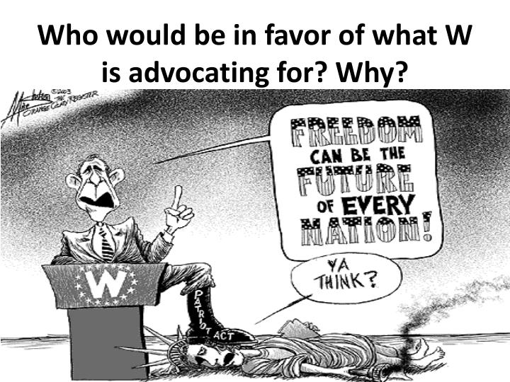 Who would be in favor of what W is advocating for? Why?