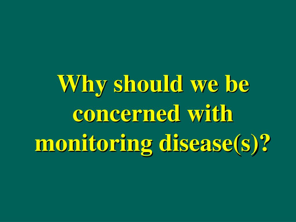 Why should we be concerned with monitoring disease(s)?