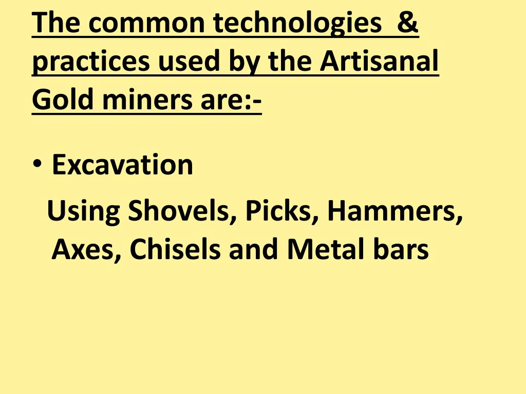 The common technologies  & practices used by the Artisanal Gold miners are:-
