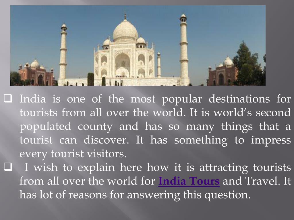 India is one of the most popular destinations for tourists from all over the world. It is world's second populated county and has so many things that a tourist can discover. It has something to impress every tourist visitors.